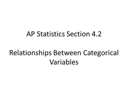 AP Statistics Section 4.2 Relationships Between Categorical Variables.