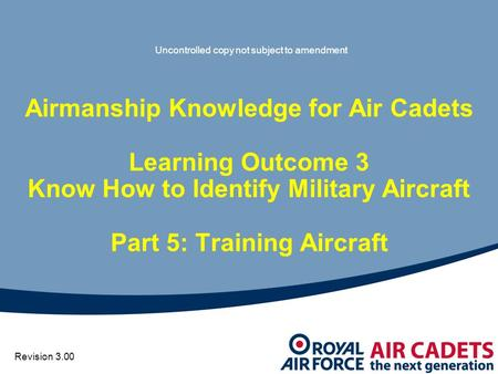 Airmanship Knowledge for Air Cadets Learning Outcome 3 Know How to Identify Military Aircraft Part 5: Training Aircraft Revision 3.00 Uncontrolled copy.