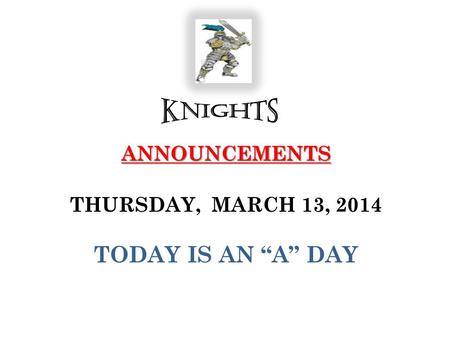 "ANNOUNCEMENTS ANNOUNCEMENTS THURSDAY, MARCH 13, 2014 TODAY IS AN ""A"" DAY."