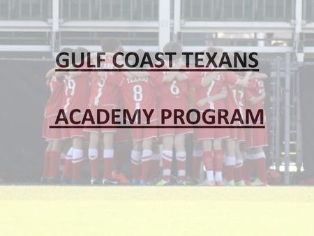 GULF COAST TEXANS ACADEMY PROGRAM. WHAT IS IT? A FIRST CLASS SOCCER PROGRAM 5 DAYS PROFESSIONAL SOCCER TRAINING SEASON WILL MIRROR SELECT SEASON (3 MONTHS.
