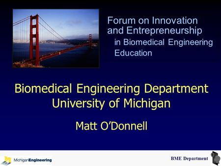 BME Department Biomedical Engineering Department University of Michigan Matt O'Donnell Forum on Innovation and Entrepreneurship in Biomedical Engineering.