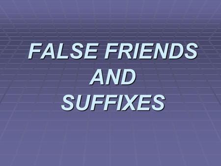 FALSE FRIENDS AND SUFFIXES. FALSE FRIENDS False friends are pairs of words in two languages or dialects (or letters in two alphabets) that look or sound.