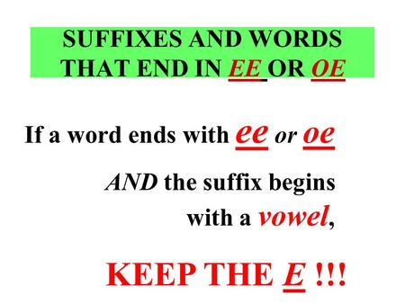 SUFFIXES AND WORDS THAT END IN EE OR OE If a word ends with ee or oe AND the suffix begins with a vowel, KEEP THE E !!!