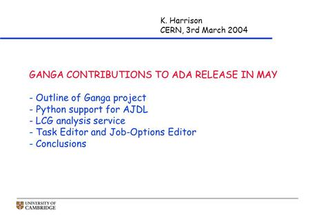 K. Harrison CERN, 3rd March 2004 GANGA CONTRIBUTIONS TO ADA RELEASE IN MAY - Outline of Ganga project - Python support for AJDL - LCG analysis service.