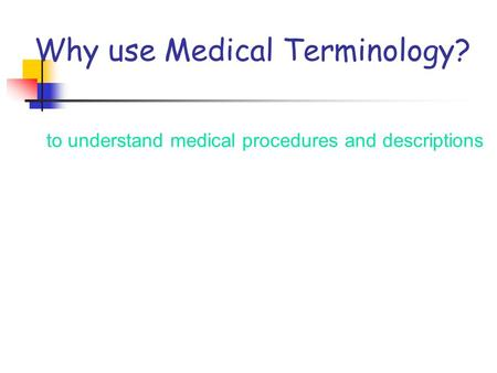 Why use Medical Terminology? to understand medical procedures and descriptions.