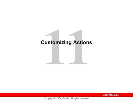 11 Copyright © 2004, Oracle. All rights reserved. Customizing Actions.