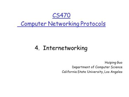 CS470 Computer Networking Protocols Huiping Guo Department of Computer Science California State University, Los Angeles 4. Internetworking.