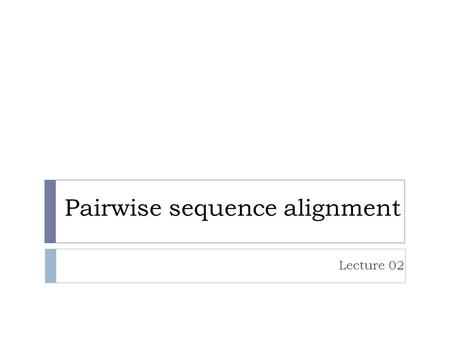 Pairwise sequence alignment Lecture 02. Overview  Sequence comparison lies at the heart of bioinformatics analysis.  It is the first step towards structural.