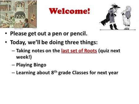 Welcome! Please get out a pen or pencil. Today, we'll be doing three things: – Taking notes on the last set of Roots (quiz next week!) – Playing Bingo.