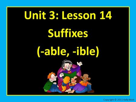 Unit 3: Lesson 14 Suffixes (-able, -ible) Copyright © 2011 Kelly Mott.