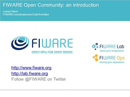on Twitter FIWARE Open Community: an introduction Juanjo Hierro FIWARE Coordinator and Chief.