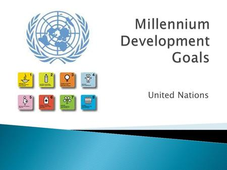 United Nations.  There are eight Millenium Development Goals for international development.  All 193 member states and 23 international organizations.