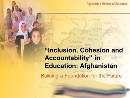 """Inclusion, Cohesion and Accountability"" in Education: Afghanistan Building a Foundation for the Future."