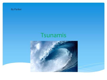 Tsunamis By Parker Tsunamis come last because tsunamis do not start by ingredients like tornados. All it takes is a landslide to start it or it takes.