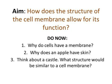 Aim: How does the structure of the cell membrane allow for its function? DO NOW: 1.Why do cells have a membrane? 2.Why does an apple have skin? 3.Think.