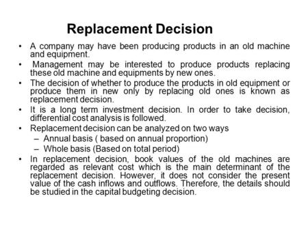 Replacement Decision A company may have been producing products in an old machine and equipment. Management may be interested to produce products replacing.