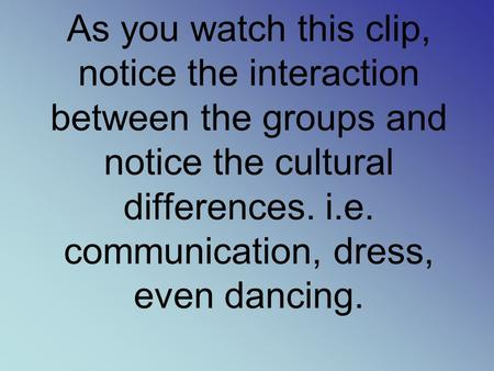 As you watch this clip, notice the interaction between the groups and notice the cultural differences. i.e. communication, dress, even dancing.