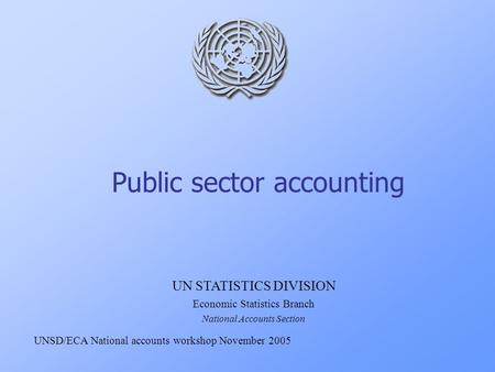 Public sector accounting UN STATISTICS DIVISION Economic Statistics Branch National Accounts Section UNSD/ECA National accounts workshop November 2005.