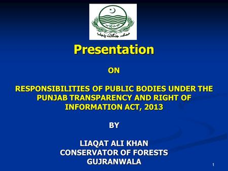 Presentation ON RESPONSIBILITIES OF PUBLIC BODIES UNDER THE PUNJAB TRANSPARENCY AND RIGHT OF INFORMATION ACT, 2013 BY LIAQAT ALI KHAN CONSERVATOR OF FORESTS.