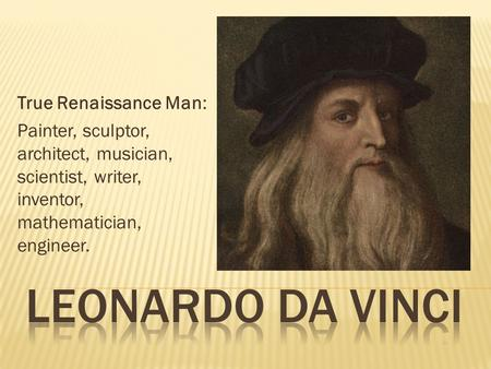 True Renaissance Man: Painter, sculptor, architect, musician, scientist, writer, inventor, mathematician, engineer.