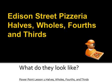 What do they look like? Power Point Lesson 1:Halves, Wholes, Fourths, and Thirds.