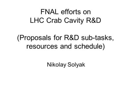 FNAL efforts on LHC Crab Cavity R&D (Proposals for R&D sub-tasks, resources and schedule) Nikolay Solyak.