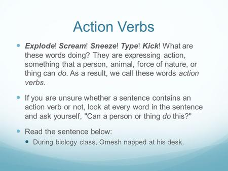Action Verbs Explode! Scream! Sneeze! Type! Kick! What are these words doing? They are expressing action, something that a person, animal, force of nature,
