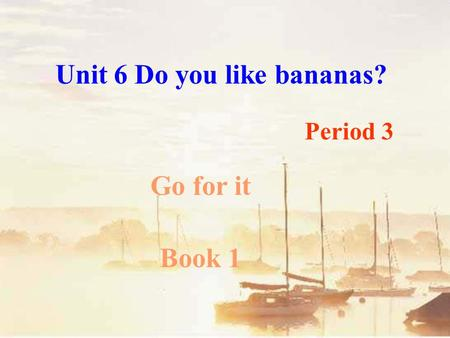 Unit 6 Do you like bananas? Go for it Book 1 Period 3.