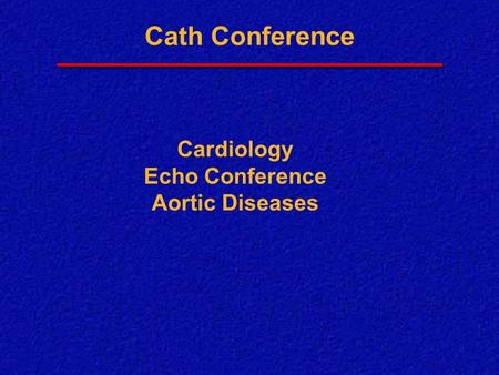 Cath Conference Cardiology Echo Conference Aortic Diseases.