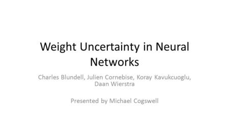 Weight Uncertainty in Neural Networks Charles Blundell, Julien Cornebise, Koray Kavukcuoglu, Daan Wierstra Presented by Michael Cogswell.