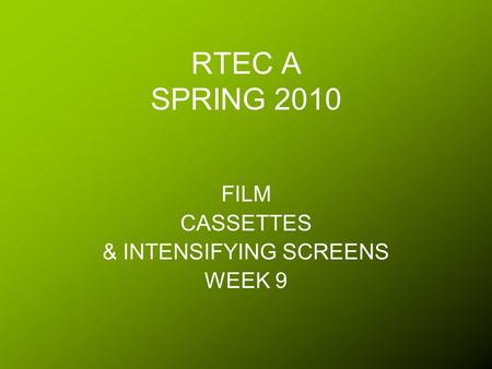 RTEC A SPRING 2010 FILM CASSETTES & INTENSIFYING SCREENS WEEK 9.