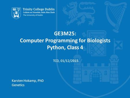 Trinity College Dublin, The University of Dublin GE3M25: Computer Programming for Biologists Python, Class 4 Karsten Hokamp, PhD Genetics TCD, 01/12/2015.