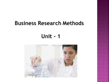 "Business Research Methods Unit - 1. Research refers to ""Search for Knowledge"" Research is an ""art of scientific investigation""."