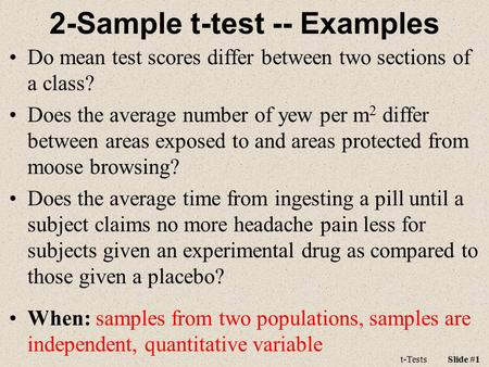 T-TestsSlide #1 2-Sample t-test -- Examples Do mean test scores differ between two sections of a class? Does the average number of yew per m 2 differ between.