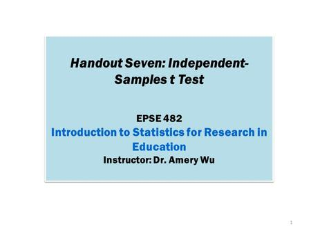 Handout Seven: Independent- Samples t Test EPSE 482 Introduction to Statistics for Research in Education Instructor: Dr. Amery Wu Handout Seven: Independent-