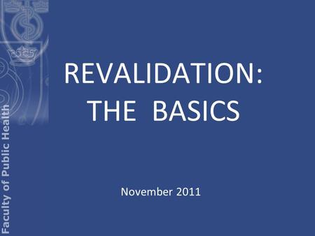 REVALIDATION: THE BASICS November 2011. GMC or UKPHR? Revalidation is not an FPH process It is a process of the GMC and UKPHR for people who want to retain.