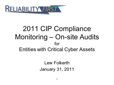 2011 CIP Compliance Monitoring – On-site Audits for Entities with Critical Cyber Assets Lew Folkerth January 31, 2011 1.