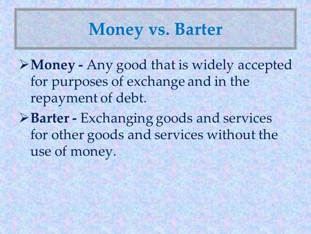 Money vs. Barter Money - Any good that is widely accepted for purposes of exchange and in the repayment of debt. Barter - Exchanging goods and services.