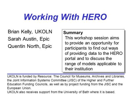 Working With HERO Brian Kelly, UKOLN Sarah Austin, Epic Quentin North, Epic UKOLN is funded by Resource: The Council for Museums, Archives and Libraries,