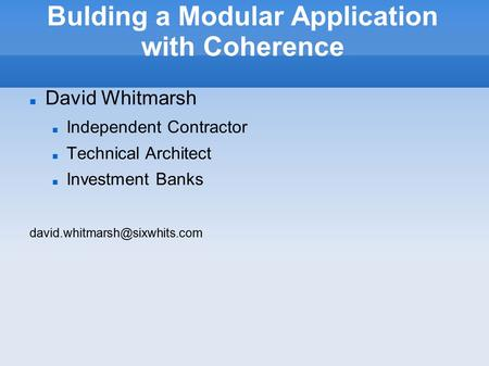 Bulding a Modular Application with Coherence David Whitmarsh Independent Contractor Technical Architect Investment Banks