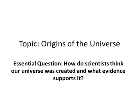 Topic: Origins of the Universe Essential Question: How do scientists think our universe was created and what evidence supports it?