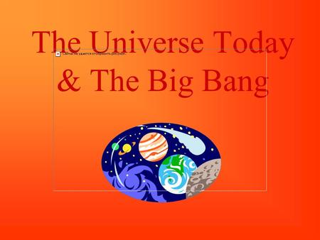 The Universe Today & The Big Bang. The Big Bang Astronomers generally agree that the universe began between 10 and 20 billion years ago. As the universe.
