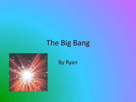 The Big Bang By Ryan. What the Big Bang was Before it Exploded Before the Big Bang exploded, it was one hot and compressed spot in space.