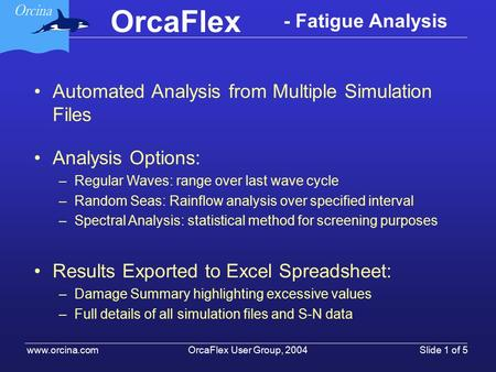 OrcaFlex OrcaFlex User Group, 2004 www.orcina.com Slide 1 of 5 - Fatigue Analysis Automated Analysis from Multiple Simulation Files Analysis Options: –Regular.