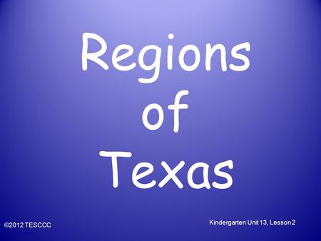 © 2010, TESCCC Regions of Texas ©2012 TESCCC Kindergarten Unit 13, Lesson 2.