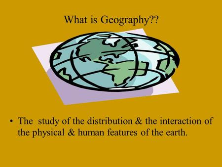 What is Geography?? The study of the distribution & the interaction of the physical & human features of the earth.