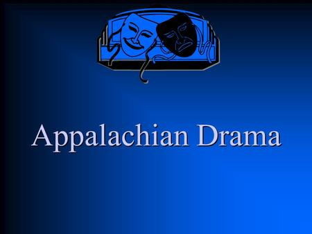 Appalachian Drama. Dramatic Elements Technical Elements –Very few props, makeup, scenery –Some costumes and sound effects Performance Elements –In Appalachia,