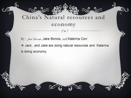 China's Natural resources and economy By : Jack Horvath, Jake Bonios, and Katerina Corr.  Jack, and Jake are doing natural resources and Katerina is doing.