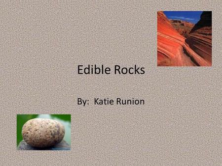 Edible Rocks By: Katie Runion. Indicator 4.3.6 Rock is composed of many different combinations of materials. Lesson plan website: