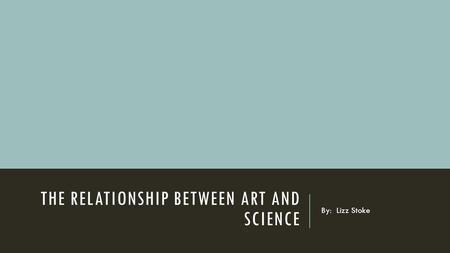 THE RELATIONSHIP BETWEEN ART AND SCIENCE By: Lizz Stoke.